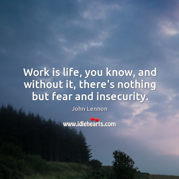Image, Work is life, you know, and without it, there's nothing but fear and insecurity.