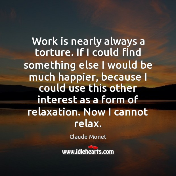 Work is nearly always a torture. If I could find something else Claude Monet Picture Quote
