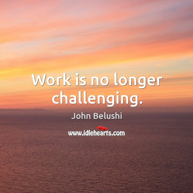 Work is no longer challenging. John Belushi Picture Quote