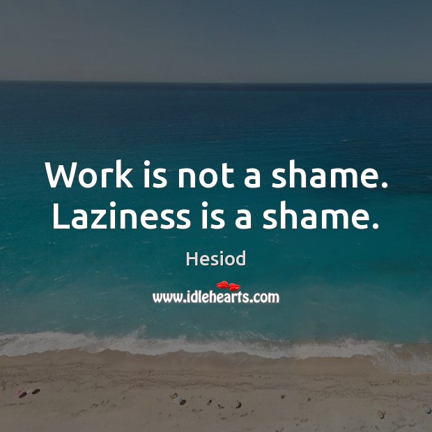 Work is not a shame. Laziness is a shame. Work Quotes Image