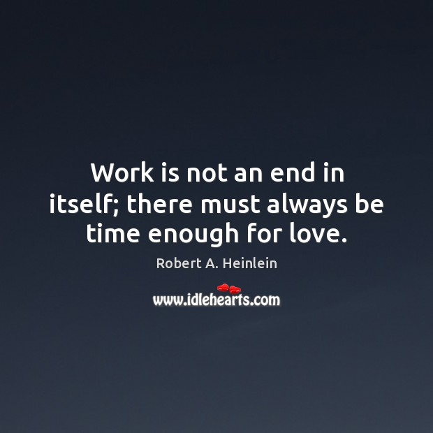 Image, Work is not an end in itself; there must always be time enough for love.