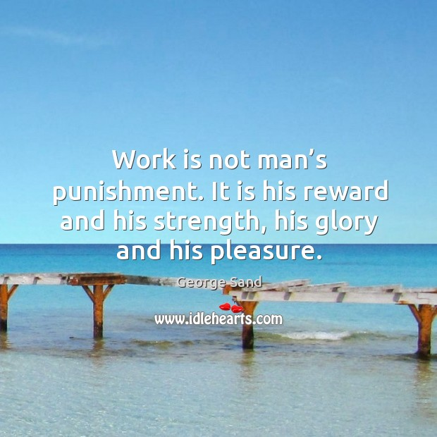 Image, Work is not man's punishment. It is his reward and his strength, his glory and his pleasure.