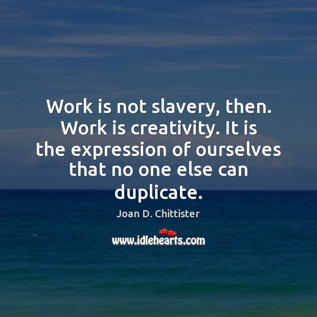 Image, Work is not slavery, then. Work is creativity. It is the expression