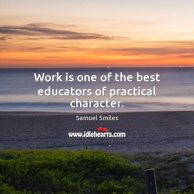 Work is one of the best educators of practical character. Samuel Smiles Picture Quote