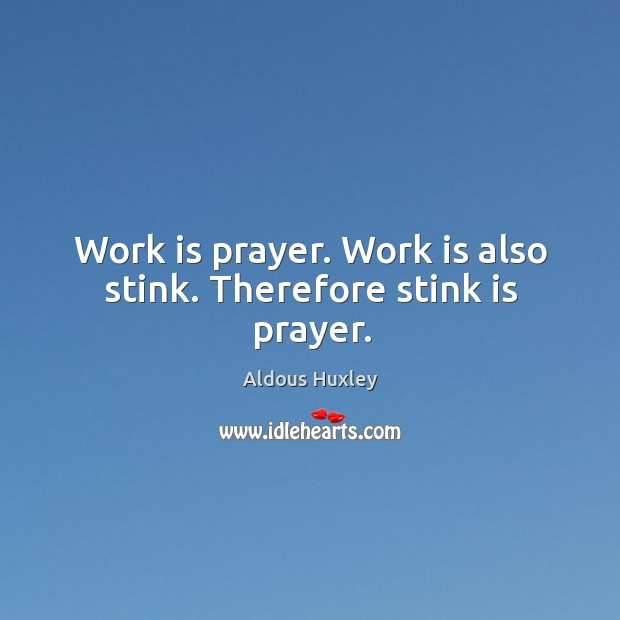 Image, Work is prayer. Work is also stink. Therefore stink is prayer.