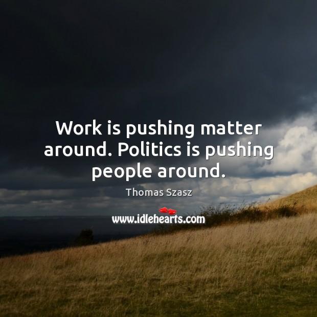 Image, Work is pushing matter around. Politics is pushing people around.