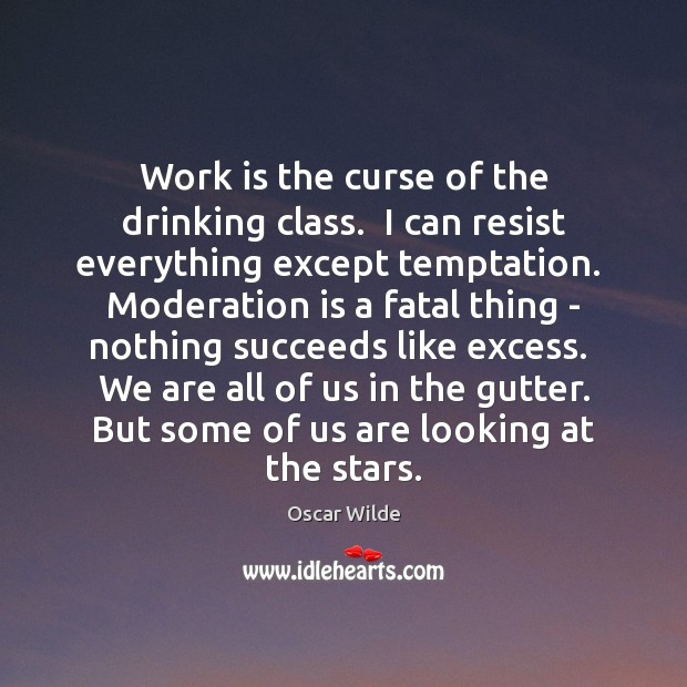 Image, Work is the curse of the drinking class.  I can resist everything