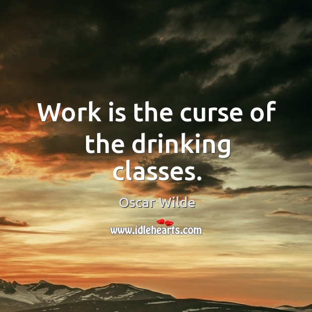 Image, Work is the curse of the drinking classes.