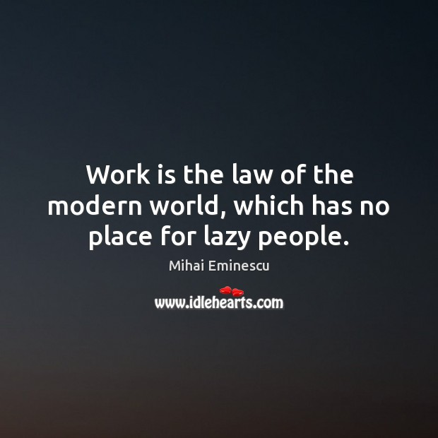 Work is the law of the modern world, which has no place for lazy people. Image