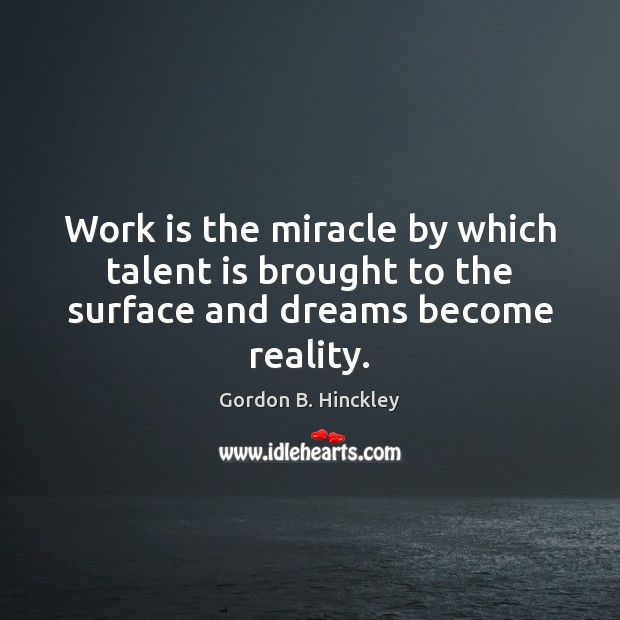 Work is the miracle by which talent is brought to the surface and dreams become reality. Image