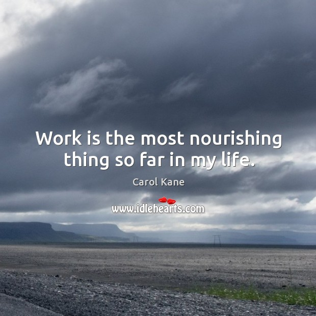 Work is the most nourishing thing so far in my life. Carol Kane Picture Quote