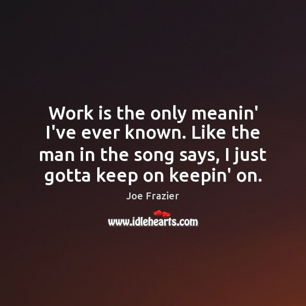 Work is the only meanin' I've ever known. Like the man in Joe Frazier Picture Quote