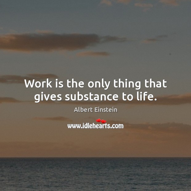 Work is the only thing that gives substance to life. Albert Einstein Picture Quote