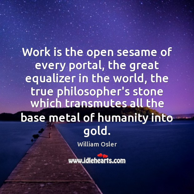 Image, Work is the open sesame of every portal, the great equalizer in
