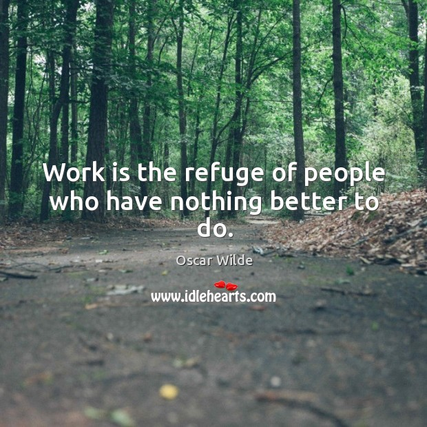 Image, Work is the refuge of people who have nothing better to do.