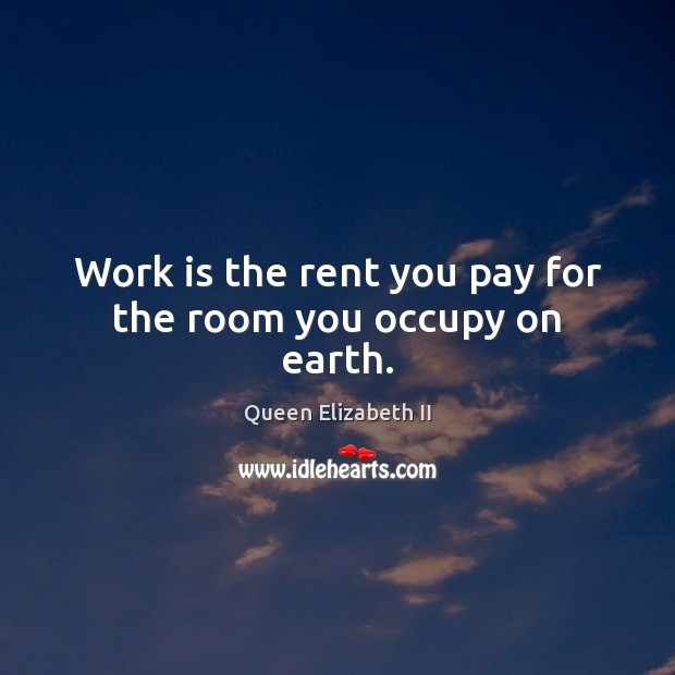 Work is the rent you pay for the room you occupy on earth. Queen Elizabeth II Picture Quote