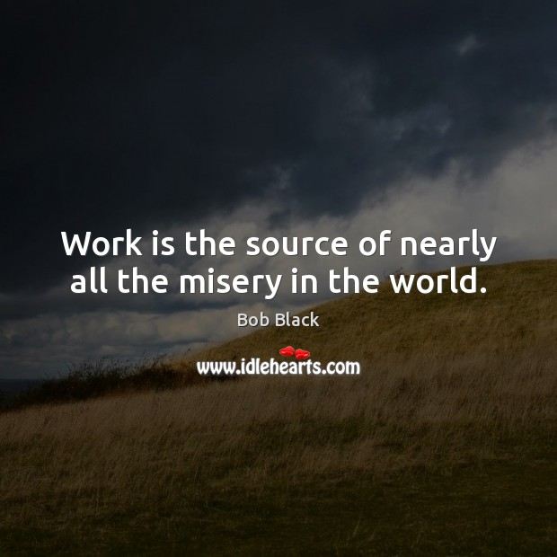Image, Work is the source of nearly all the misery in the world.