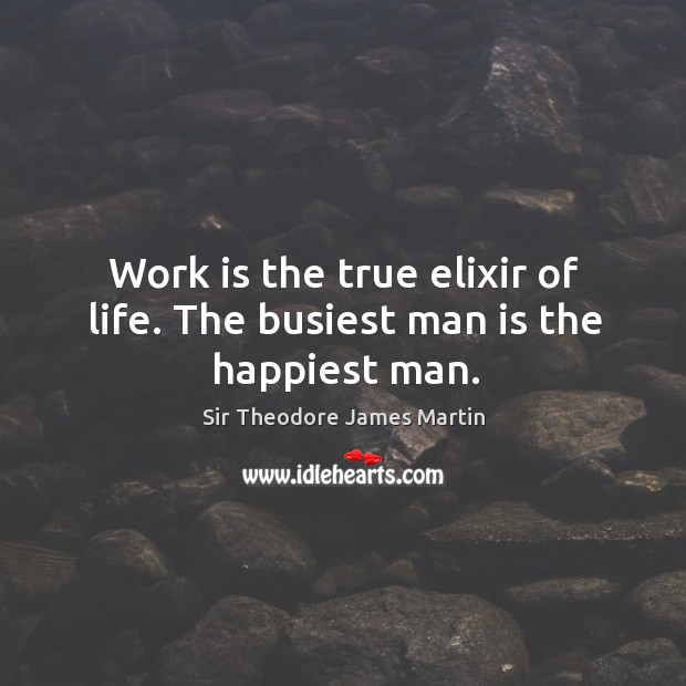 Work is the true elixir of life. The busiest man is the happiest man. Image