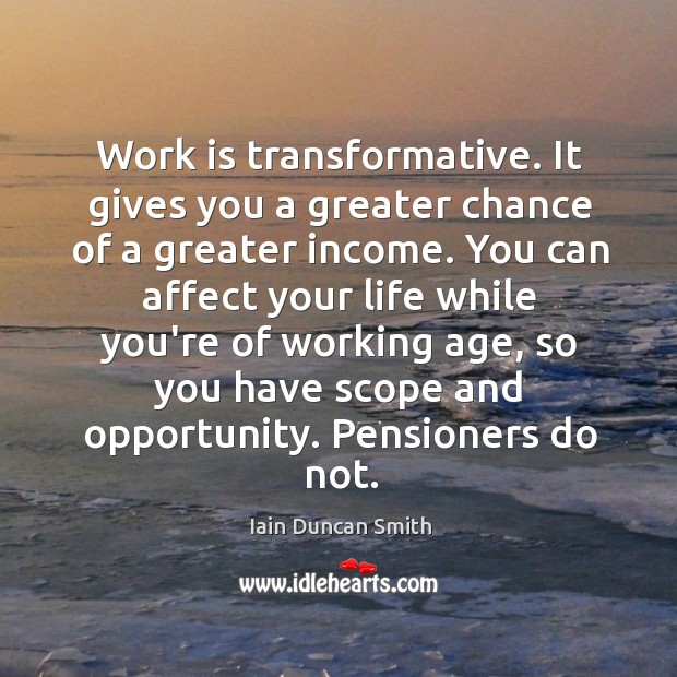 Work is transformative. It gives you a greater chance of a greater Image