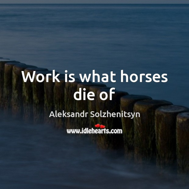 Work is what horses die of Aleksandr Solzhenitsyn Picture Quote