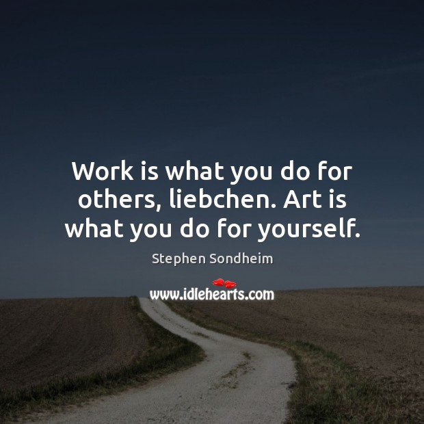 Work is what you do for others, liebchen. Art is what you do for yourself. Image