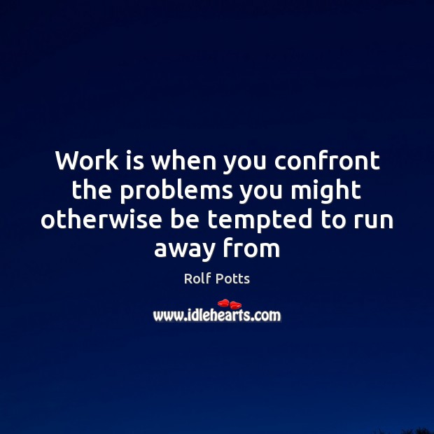 Work is when you confront the problems you might otherwise be tempted to run away from Rolf Potts Picture Quote