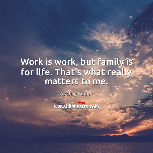 Image, Work is work, but family is for life. That's what really matters to me.