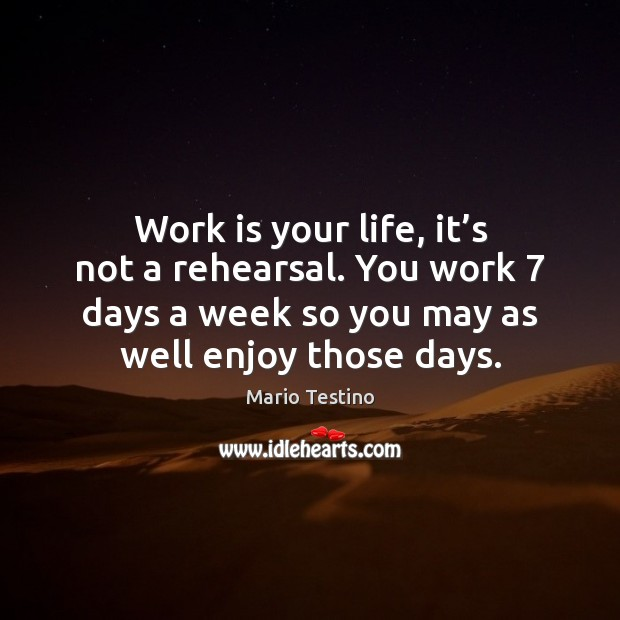 Work is your life, it's not a rehearsal. You work 7 days Mario Testino Picture Quote