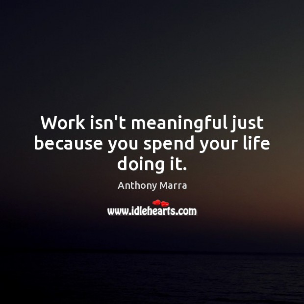 Work isn't meaningful just because you spend your life doing it. Image