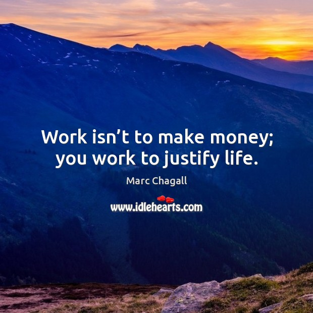 Work isn't to make money; you work to justify life. Marc Chagall Picture Quote