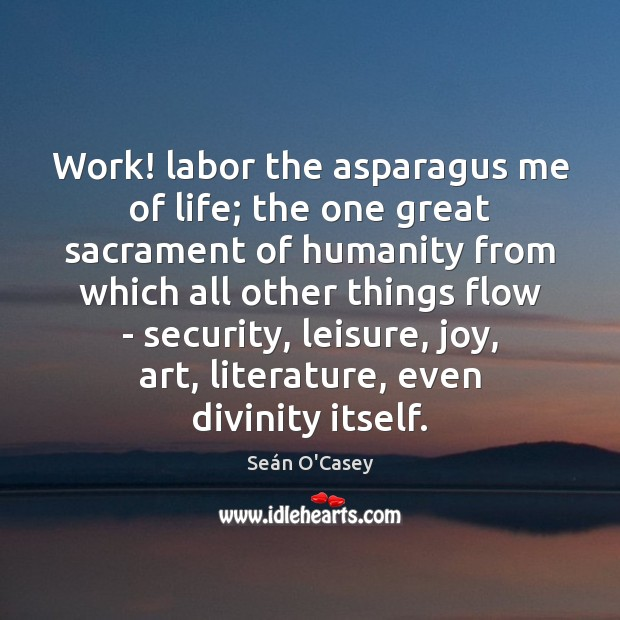 Image, Work! labor the asparagus me of life; the one great sacrament of