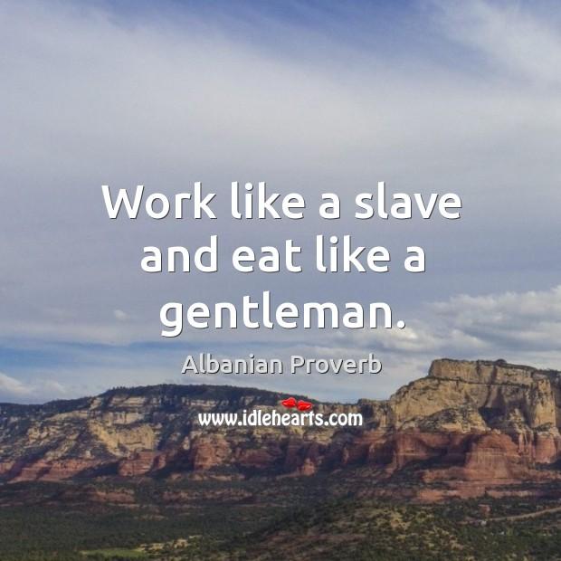 Work like a slave and eat like a gentleman. Albanian Proverbs Image
