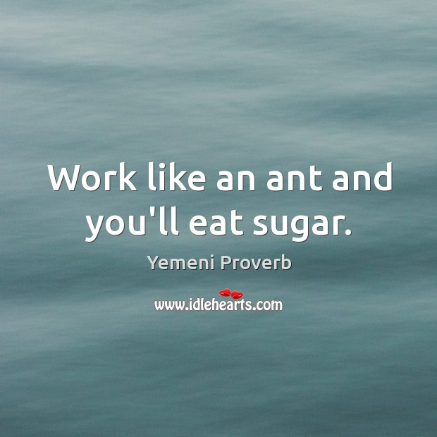 Image, Work like an ant and you'll eat sugar.