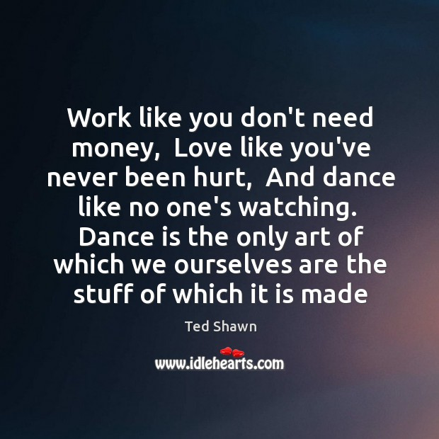 Work like you don't need money,  Love like you've never been hurt, Ted Shawn Picture Quote
