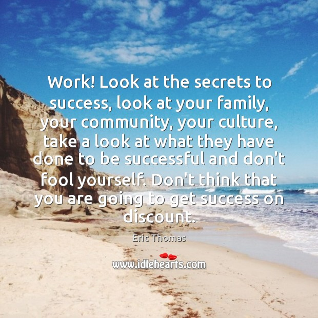 Work! Look at the secrets to success, look at your family, your Image