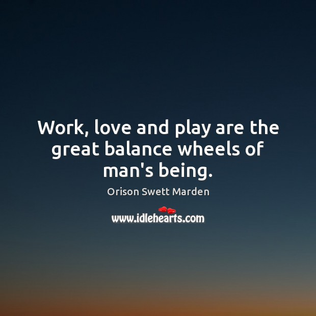 Work, love and play are the great balance wheels of man's being. Orison Swett Marden Picture Quote