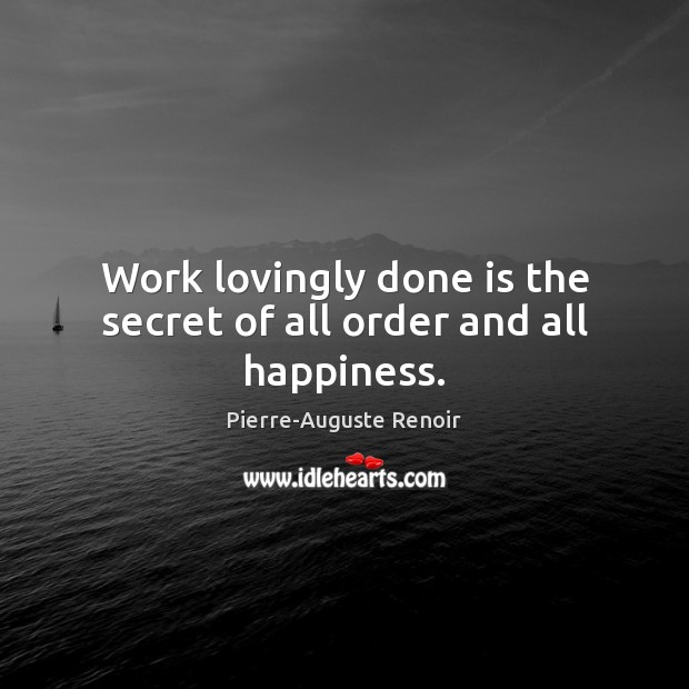 Work lovingly done is the secret of all order and all happiness. Pierre-Auguste Renoir Picture Quote