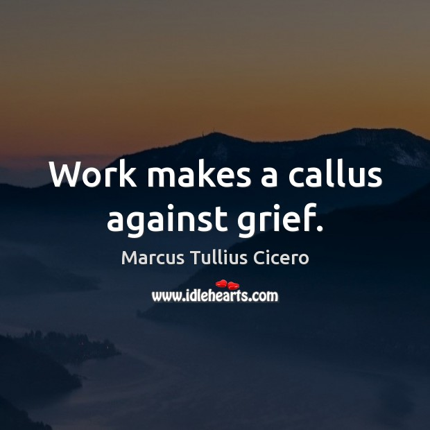 Work makes a callus against grief. Marcus Tullius Cicero Picture Quote