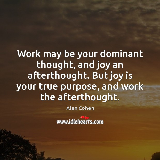 Image, Work may be your dominant thought, and joy an afterthought. But joy