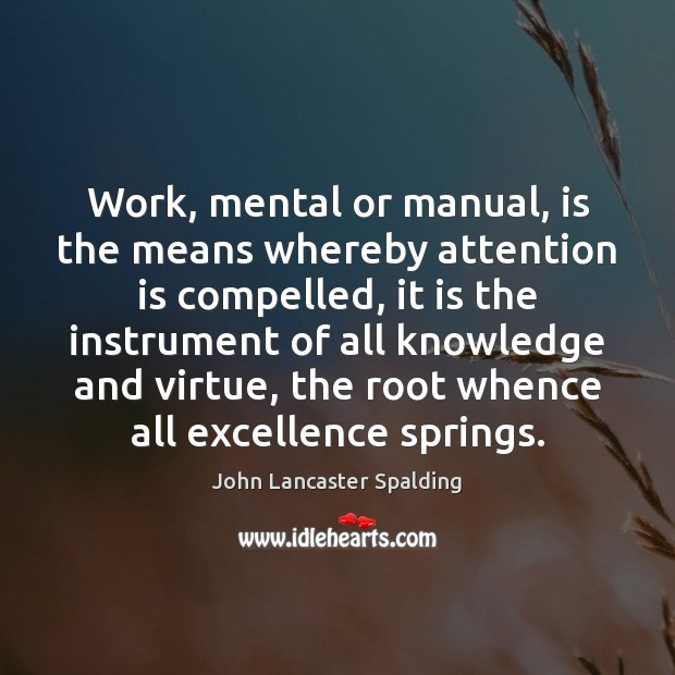 Work, mental or manual, is the means whereby attention is compelled, it John Lancaster Spalding Picture Quote