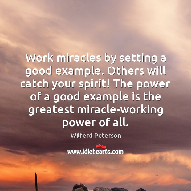 Image, Work miracles by setting a good example. Others will catch your spirit!