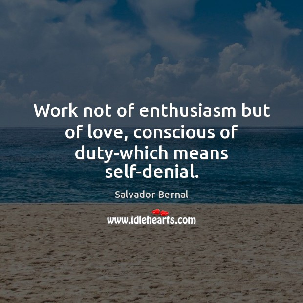 Work not of enthusiasm but of love, conscious of duty-which means self-denial. Image