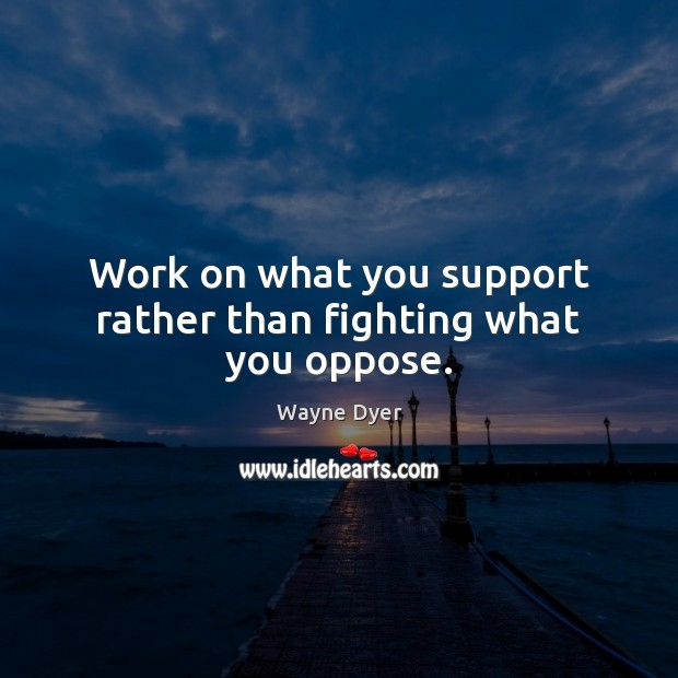 Image, Work on what you support rather than fighting what you oppose.