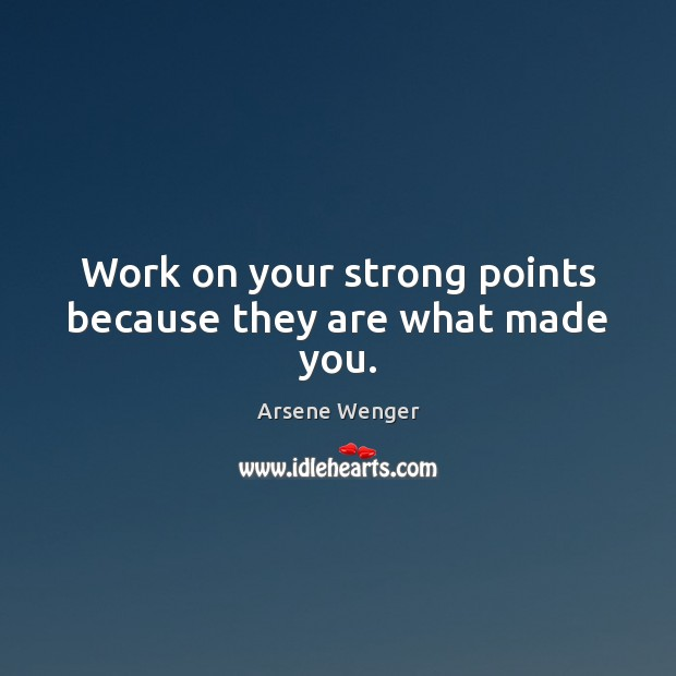Work on your strong points because they are what made you. Image