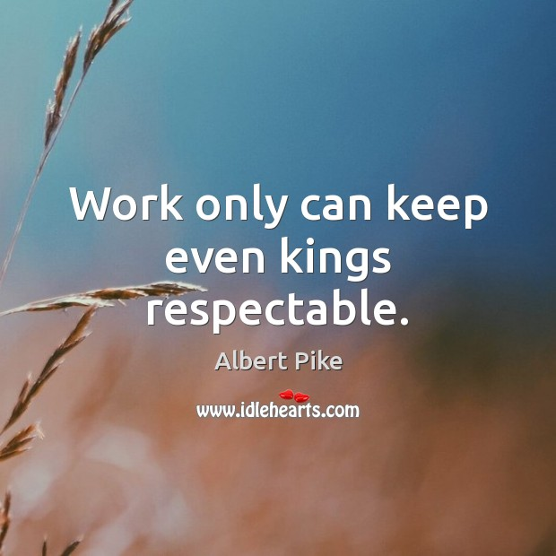 Work only can keep even kings respectable. Albert Pike Picture Quote