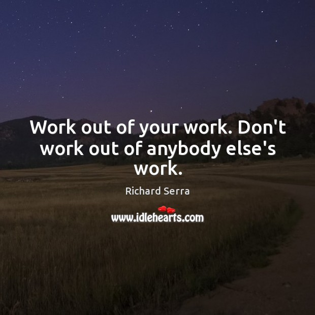 Work out of your work. Don't work out of anybody else's work. Richard Serra Picture Quote