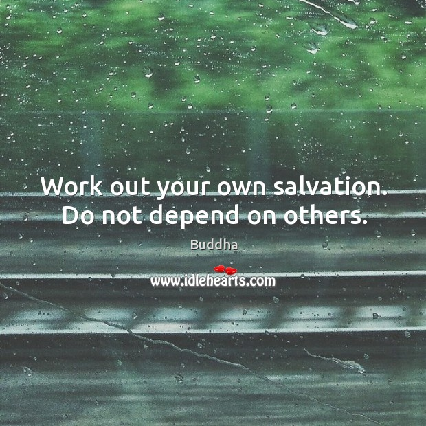 Work out your own salvation. Do not depend on others. Buddha Picture Quote