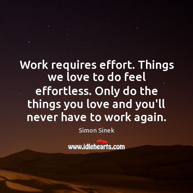 Work requires effort. Things we love to do feel effortless. Only do Simon Sinek Picture Quote