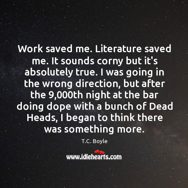 Work saved me. Literature saved me. It sounds corny but it's absolutely Image
