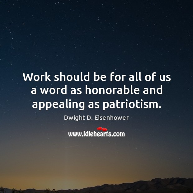 Work should be for all of us a word as honorable and appealing as patriotism. Dwight D. Eisenhower Picture Quote